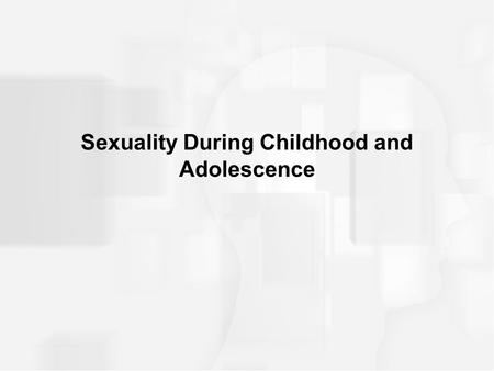 Sexuality During Childhood and Adolescence. Infant and Childhood Sexuality Capacity for sexual response present at birth Infants engage in self-pleasuring.