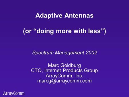 "Spectrum Management 2002 Marc Goldburg CTO, Internet Products Group ArrayComm, Inc. Adaptive Antennas (or ""doing more with less"")"