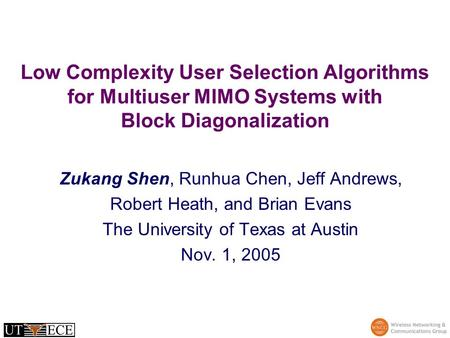 Low Complexity User Selection Algorithms for Multiuser MIMO Systems with Block Diagonalization Zukang Shen, Runhua Chen, Jeff Andrews, Robert Heath, and.