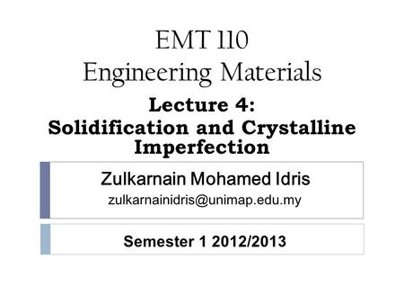 EMT 110 Engineering Materials Lecture 4: Solidification and Crystalline Imperfection Zulkarnain Mohamed Idris Semester 1.