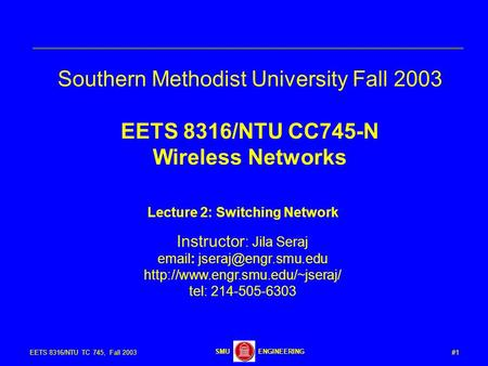#1EETS 8316/NTU TC 745, Fall 2003 ENGINEERINGSMU Southern Methodist University Fall 2003 EETS 8316/NTU CC745-N Wireless Networks Lecture 2: Switching Network.