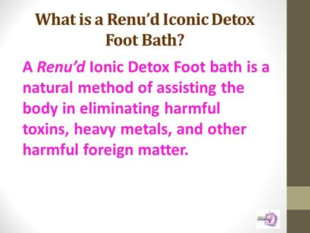 What is a Renu'd Iconic Detox Foot Bath? A Renu'd Ionic Detox Foot bath is a natural method of assisting the body in eliminating harmful toxins, heavy.