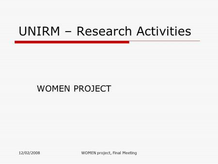 12/02/2008WOMEN project, Final Meeting UNIRM – Research Activities WOMEN PROJECT.