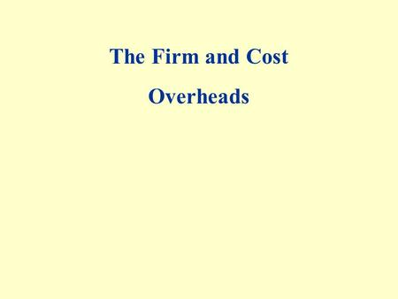 The Firm and Cost Overheads. Costs in the short run Total cost — everything they must give up in order to produce output A firm's total cost of production.