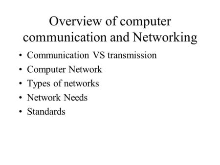 Overview of computer communication and Networking Communication VS transmission Computer Network Types of networks Network Needs Standards.