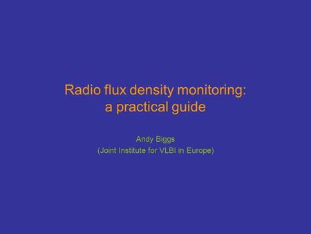 Radio flux density monitoring: a practical guide Andy Biggs (Joint Institute for VLBI in Europe)