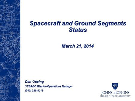 Spacecraft and Ground Segments Status March 21, 2014 Dan Ossing STEREO Mission Operations Manager (240) 228-8319.