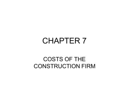 CHAPTER 7 COSTS OF THE CONSTRUCTION FIRM. Firm: A firm is an organization that brings together different factors of production, such as labour, land and.