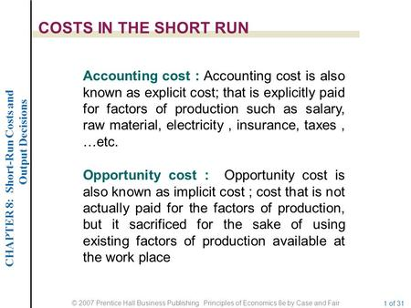 CHAPTER 8: Short-Run Costs and Output Decisions © 2007 Prentice Hall Business Publishing Principles of Economics 8e by Case and Fair 1 of 31 COSTS IN THE.