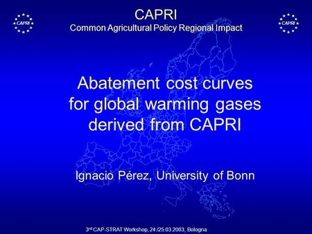 CAPRI 3 rd CAP-STRAT Workshop, 24./25.03.2003, Bologna CAPRI Common Agricultural Policy Regional Impact Abatement cost curves for global warming gases.