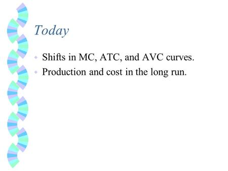 Today w Shifts in MC, ATC, and AVC curves. w Production and cost in the long run.