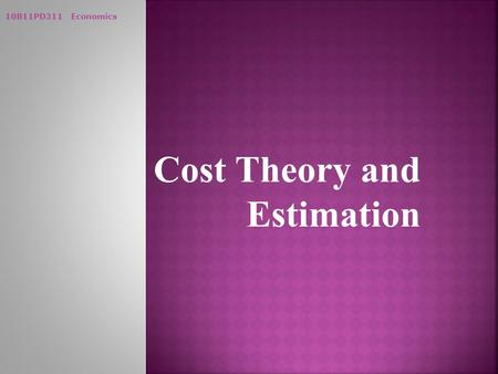 10B11PD311 Economics Cost Theory and Estimation. 10B11PD311 Economics  Cost of Production:  Costs incurred on factor inputs  Explicit Costs:  Actual.