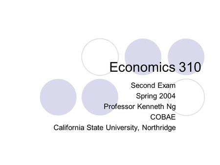 Economics 310 Second Exam Spring 2004 Professor Kenneth Ng COBAE California State University, Northridge.