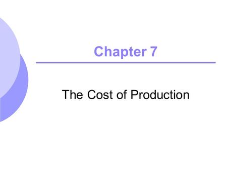 Chapter 7 The Cost of Production. ©2005 Pearson Education, Inc. Chapter 72 Topics to be Discussed Measuring Cost: Which Costs Matter? Cost in the Short.