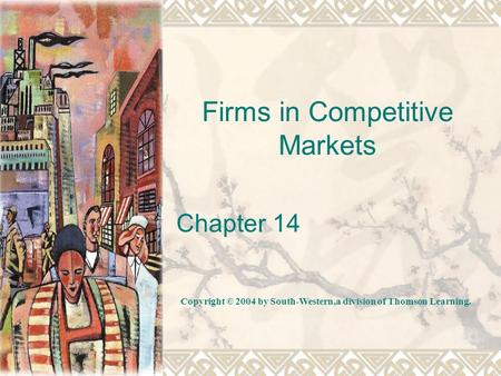 Firms in Competitive Markets Chapter 14 Copyright © 2004 by South-Western,a division of Thomson Learning.