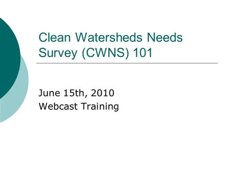 Clean Watersheds Needs Survey (CWNS) 101 June 15th, 2010 Webcast Training.