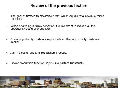 Review of the previous lecture The goal of firms is to maximize profit, which equals total revenue minus total cost. When analyzing a firm's behavior,