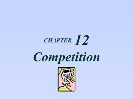 CHAPTER 12 Competition.  What is perfect competition?  How are price and output determined in a competitive industry?  Why do firms enter and leave.