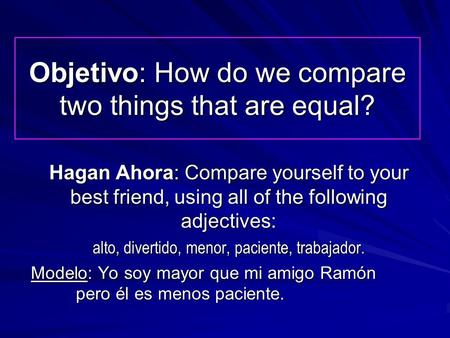 Objetivo: How do we compare two things that are equal? Hagan Ahora: Compare yourself to your best friend, using all of the following adjectives: alto,