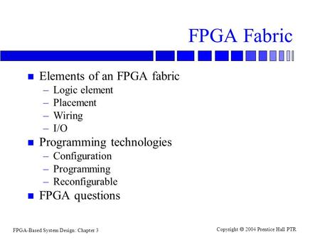 FPGA-Based System Design: Chapter 3 Copyright  2004 Prentice Hall PTR FPGA Fabric n Elements of an FPGA fabric –Logic element –Placement –Wiring –I/O.