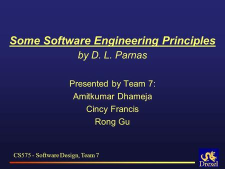 Some Software Engineering Principles by D. L. Parnas Presented by Team 7: Amitkumar Dhameja Cincy Francis Rong Gu CS575 - Software Design, Team 7.