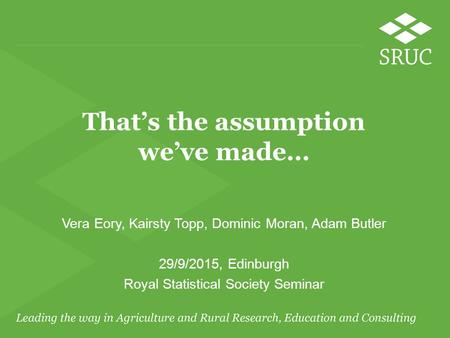 That's the assumption we've made… Vera Eory, Kairsty Topp, Dominic Moran, Adam Butler 29/9/2015, Edinburgh Royal Statistical Society Seminar.