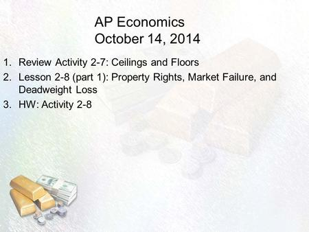 AP Economics October 14, 2014 1.Review Activity 2-7: Ceilings and Floors 2.Lesson 2-8 (part 1): Property Rights, Market Failure, and Deadweight Loss 3.HW: