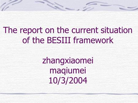 The report on the current situation of the BESIII framework zhangxiaomei maqiumei 10/3/2004.