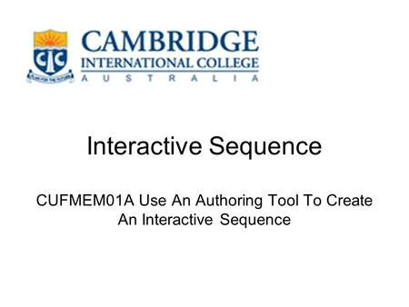 Interactive Sequence CUFMEM01A Use An Authoring Tool To Create An Interactive Sequence.