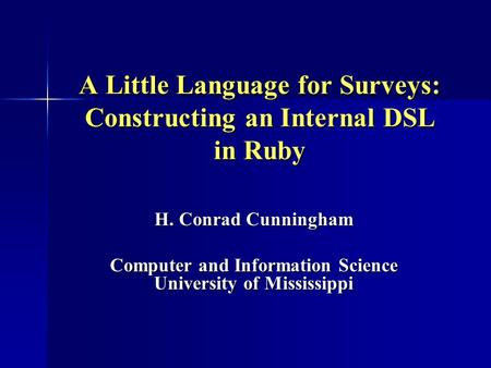 A Little Language for Surveys: Constructing an Internal DSL in Ruby H. Conrad Cunningham Computer and Information Science University of Mississippi.