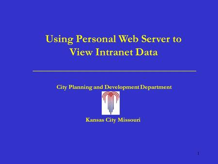 1 Using Personal Web Server to View Intranet Data City Planning and Development Department Kansas City Missouri.