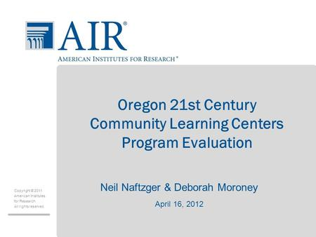 Copyright © 2011 American Institutes for Research All rights reserved. Oregon 21st Century Community Learning Centers Program Evaluation Neil Naftzger.