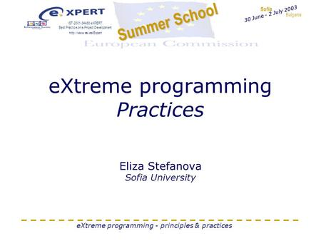 Sofia Bulgaria Summer School IST-2001-34488 eXPERT: Best Practice on e-Project Development  30 June - 2 July 2003 eXtreme programming.