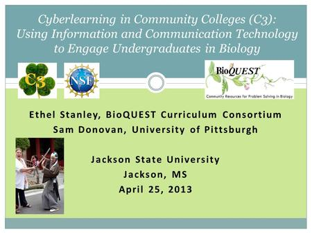 Ethel Stanley, BioQUEST Curriculum Consortium Sam Donovan, University of Pittsburgh Jackson State University Jackson, MS April 25, 2013 Cyberlearning in.