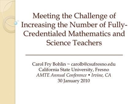 Meeting the Challenge of Increasing the Number of Fully- Credentialed Mathematics and Science Teachers __________________________ Carol Fry Bohlin ~