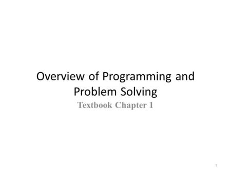 Overview of Programming and Problem Solving Textbook Chapter 1 1.