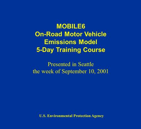 MOBILE6 On-Road Motor Vehicle Emissions Model 5-Day Training Course Presented in Seattle the week of September 10, 2001 U.S. Environmental Protection Agency.
