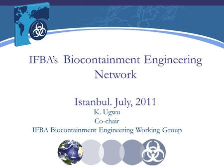 IFBA's Biocontainment Engineering Network Istanbul. July, 2011 K. Ugwu Co-chair IFBA Biocontainment Engineering Working Group.