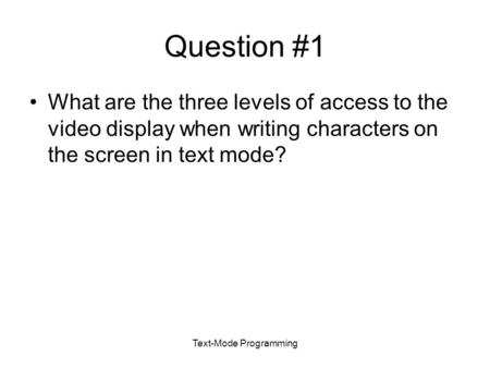 Text-Mode Programming Question #1 What are the three levels of access to the video display when writing characters on the screen in text mode?