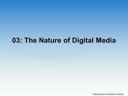 Introduction to Interactive Media 03: The Nature of Digital Media.