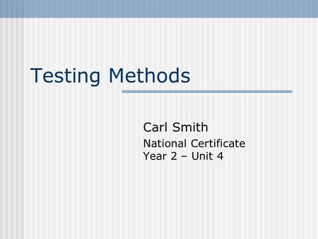 Testing Methods Carl Smith National Certificate Year 2 – Unit 4.