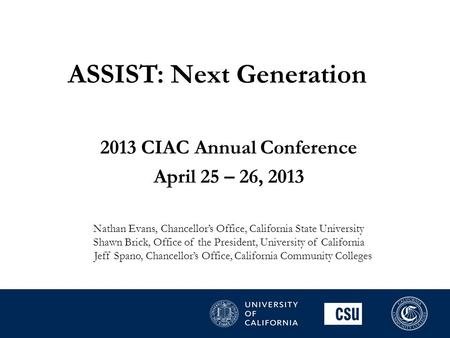 ASSIST: Next Generation 2013 CIAC Annual Conference April 25 – 26, 2013 Nathan Evans, Chancellor's Office, California State University Shawn Brick, Office.