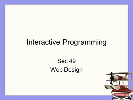 Interactive Programming Sec 49 Web Design. Objectives The student will: Understand the difference between movie mode and an interactive program Understand.