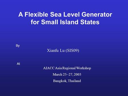 A Flexible Sea Level Generator for Small Island States Xianfu Lu (SIS09) By At AIACC Asia Regional Workshop March 25~27, 2003 Bangkok, Thailand.