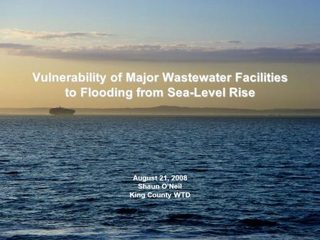 Vulnerability of Major Wastewater Facilities to Flooding from Sea-Level Rise August 21, 2008 Shaun O'Neil King County WTD.