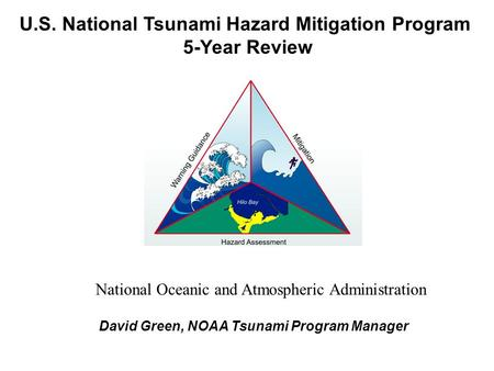 U.S. National Tsunami Hazard Mitigation Program 5-Year Review David Green, NOAA Tsunami Program Manager National Oceanic and Atmospheric Administration.