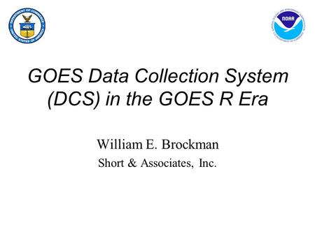 GOES Data Collection System (DCS) in the GOES R Era William E. Brockman Short & Associates, Inc.