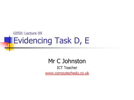 G050: Lecture 09 Evidencing Task D, E Mr C Johnston ICT Teacher www.computechedu.co.uk.
