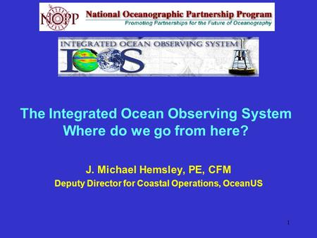 1 The Integrated Ocean Observing System Where do we go from here? J. Michael Hemsley, PE, CFM Deputy Director for Coastal Operations, OceanUS.