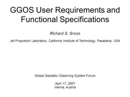 GGOS User Requirements and Functional Specifications Richard S. Gross Jet Propulsion Laboratory, California Institute of Technology, Pasadena, USA Global.